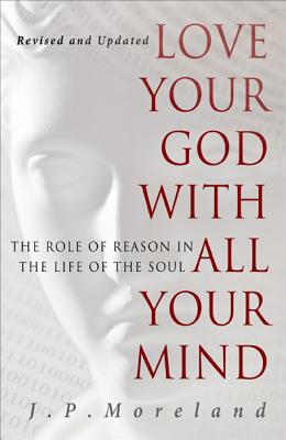 Love Your God with All Your Mind: The Role of Reason in the Life of the Soul - Moreland, J P