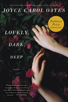 Lovely, Dark, Deep: Stories - Oates, Joyce Carol