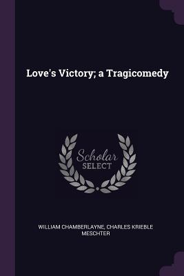 Love's Victory; A Tragicomedy - Chamberlayne, William, and Meschter, Charles Krieble