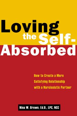 Loving the Self-Absorbed: How to Create a More Satisfying Relationship with a Narcissistic Partner - Brown, Nina W, Edd, Lpc