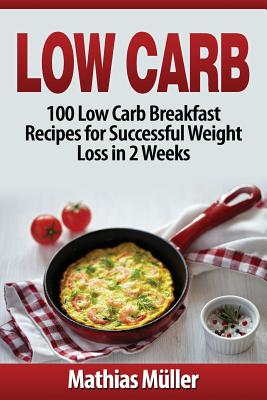 Low Carb Recipes: 100 Low Carb Breakfast Recipes for Successful Weight Loss in 2 Weeks - Muller, Mathias