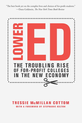 Lower Ed: The Troubling Rise of For-Profit Colleges in the New Economy - Cottom, Tressie McMillan, and Kelton, Stephanie (Foreword by)