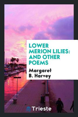 Lower Merion Lilies: And Other Poems - Harvey, Margaret B