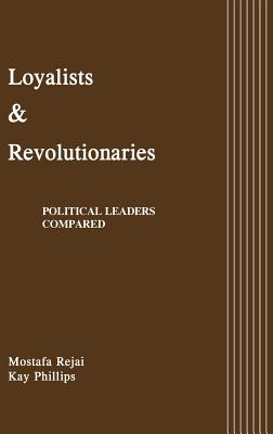Loyalists and Revolutionaries: Political Leaders Compared - Rejai, Mostafa, and Phillips, Kay