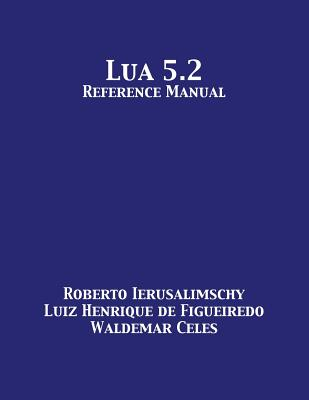 Lua 5.2 Reference Manual - Ierusalimschy, Roberto, and De Figueiredo, Luiz Henrique, and Celes, Waldemar