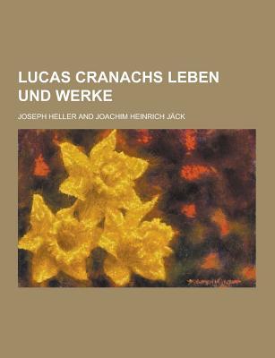 Lucas Cranachs Leben Und Werke - Heller, Joseph