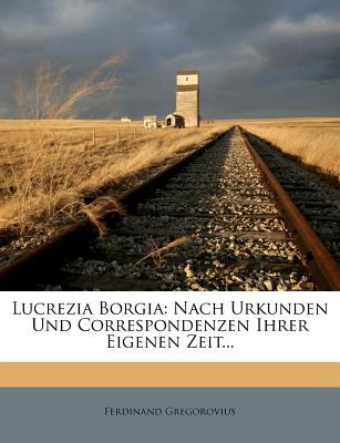 Lucrezia Borgia: Nach Urkunden Und Correspondenzen Ihrer Eigenen Zeit... - Gregorovius, Ferdinand