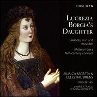 Lucrezia Borgia's Daughter: Princess, nun and musician - Celestial Sirens; Musica Secreta