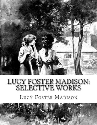 Lucy Foster Madison: Selective Works - Madison, Lucy Foster