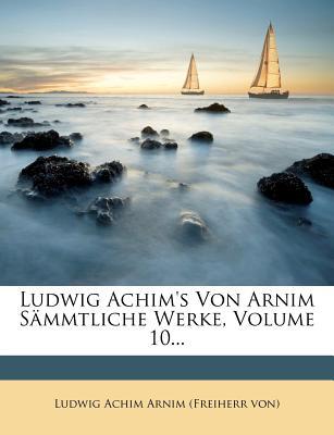 Ludwig Achim's Von Arnim Sammtliche Werke, Volume 10... - Ludwig Achim Arnim (Freiherr Von) (Creator)