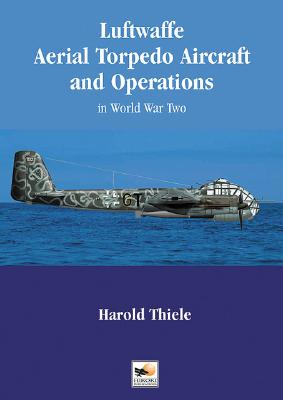 Luftwaffe Aerial Torpedo Aircraft and Operations in World War II - Thiele, Harold