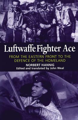 Luftwaffe Fighter Ace: From the Eastern Front to the Defence of the Homeland - Hanning, Norbert, and Weal, John (Editor)