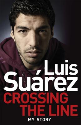 Luis Suarez: Crossing the Line - My Story - Suarez, Luis