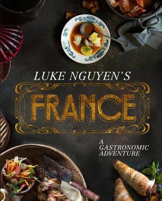 Luke Nguyen's France: A Gastronomic Adventure - Nguyen, Luke, and Johnson, Hugh (Introduction by)