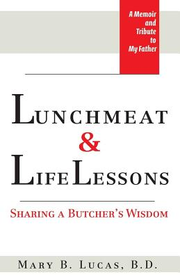Lunchmeat & Life Lessons: Sharing a Butcher's Wisdom - Lucas, Mary B