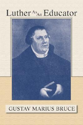 Luther as an Educator - Bruce, Gustav Marius