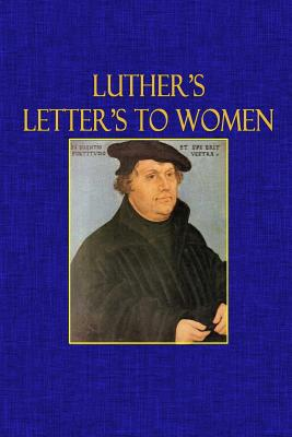 Luther's Letters to Women - Luther, Martin, Dr., and Malcolm, Mrs (Translated by), and Zimmermann, Dr K (Selected by)
