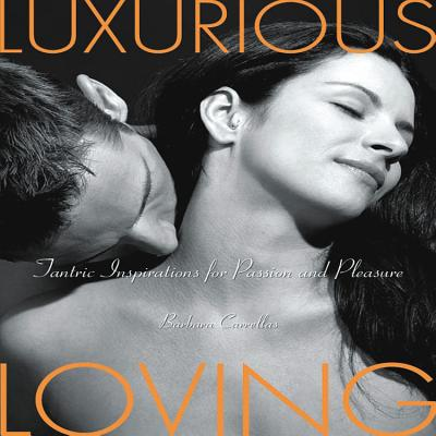Luxurious Loving: Tantric Inspirations for Passion and Pleasure - Carrellas, Barbara