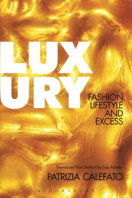 Luxury: Fashion, Lifestyle and Excess - Calefato, Patrizia, and Adams, Lisa (Translated by)