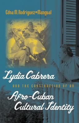 Lydia Cabrera and the Construction of an Afro-Cuban Cultural Identity - Rodriguez-Plate, Edna M