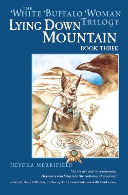 Lying Down Mountain: Book Three in the White Buffalo Woman Trilogy - Merrifield, Heyoka