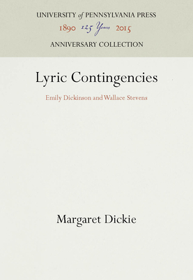 Lyric Contingencies: Emily Dickinson and Wallace Stevens - Dickie, Margaret