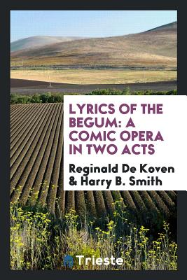 Lyrics of the Begum: A Comic Opera in Two Acts - De Koven, Reginald, and Smith, Harry B