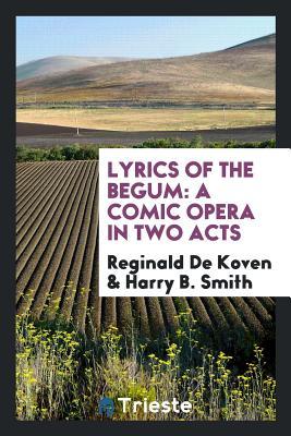 Lyrics of the Begum: A Comic Opera in Two Acts - De Koven, Reginald