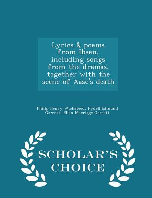Lyrics & Poems from Ibsen, Including Songs from the Dramas, Together with the Scene of Aase's Death - Scholar's Choice Edition - Wicksteed, Philip Henry, and Garrett, Fydell Edmund, and Garrett, Ellen Marriage