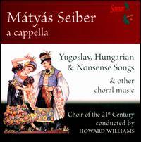 Mátyás Seiber: Yugoslav, Hungarian & Nonsens Songse & Other Choral Music - Choir of the 21st Century (choir, chorus); Howard Williams (conductor)