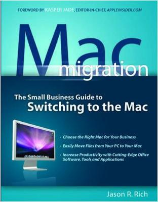 Mac Migration: The Small-Business Guide to Switching to the Mac - Rich, Jason R, and Jade, Kasper (Foreword by)