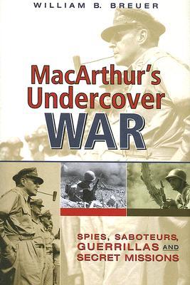 MacArthur's Undercover War: Spies, Saboteurs, Guerrillas, and Secret Missions - Breuer, William