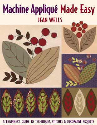 Machine Appliqu, Made Easy: A Beginner's Guide to Techniques, Stitches & Decorative Projects - Wells, Jean, and Publishing, Jean Wells C & T