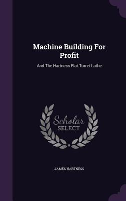 Machine Building for Profit: And the Hartness Flat Turret Lathe - Hartness, James