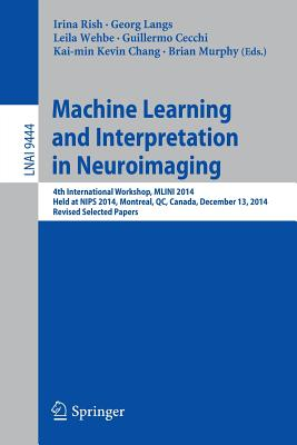 Machine Learning and Interpretation in Neuroimaging: 4th International Workshop, Mlini 2014, Held at Nips 2014, Montreal, Qc, Canada, December 13, 2014, Revised Selected Papers - Rish, Irina (Editor), and Langs, Georg (Editor), and Wehbe, Leila (Editor)