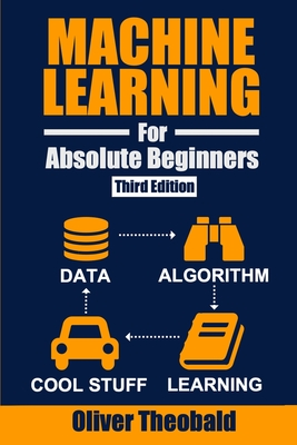 Machine Learning for Absolute Beginners: A Plain English Introduction (Third Edition) - Theobald, Oliver