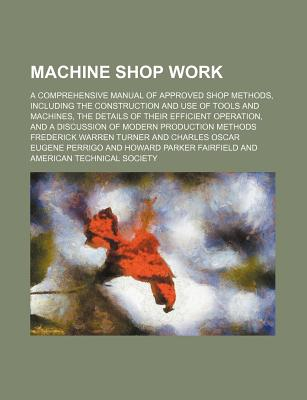 Machine Shop Work; A Comprehensive Manual of Approved Shop Methods, Including the Construction and Use of Tools and Machines, the Details of Their Efficient Operation, and a Discussion of Modern Production Methods - Turner, Frederick Warren