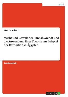Macht Und Gewalt Bei Hannah Arendt Und Die Anwendung Ihrer Theorie Am Beispiel Der Revolution in Agypten - Schubert, Marc