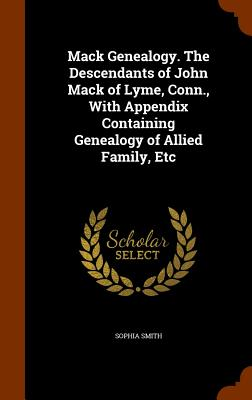 Mack Genealogy. the Descendants of John Mack of Lyme, Conn., with Appendix Containing Genealogy of Allied Family, Etc - Smith, Sophia