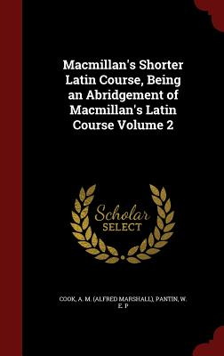MacMillan's Shorter Latin Course, Being an Abridgement of MacMillan's Latin Course Volume 2 - Cook, A M (Alfred Marshall) (Creator), and Pantin, W E P (Creator)