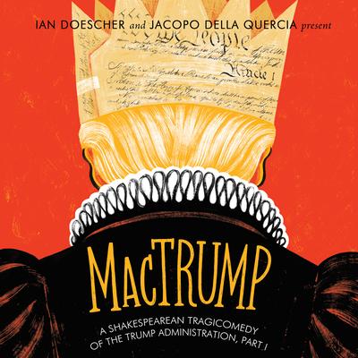 Mactrump: A Shakespearean Tragicomedy of the Trump Administration, Part I - Doescher, Ian, and Della Quercia, Jacopo, and Bennett, Susan (Narrator)