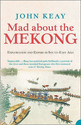 Mad About the Mekong: Exploration and Empire in South East Asia - Keay, John