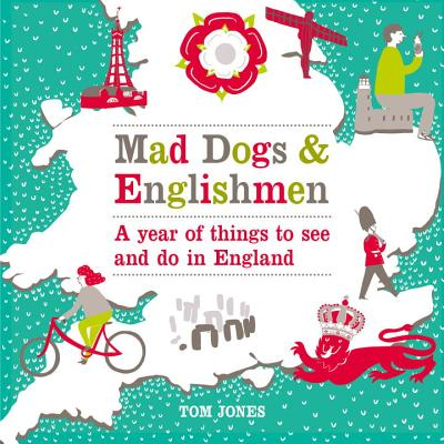 Mad Dogs and Englishmen: A Year of Things to See and Do in England - Jones, Tom