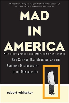Mad in America: Bad Science, Bad Medicine, and the Enduring Mistreatment of the Mentally Ill - Whitaker, Robert, Dr.