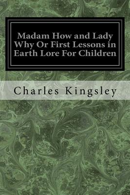 Madam How and Lady Why or First Lessons in Earth Lore for Children - Kingsley, Charles