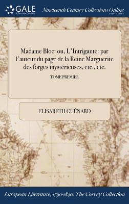 Madame Bloc: Ou, L'Intrigante: Par L'Auteur Du Page de la Reine Marguerite Des Forges Mysterieuses, Etc., Etc.; Tome Second - Guenard, Elisabeth