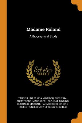 Madame Roland: A Biographical Study - Tarbell, Ida M (Creator), and Armstrong, Margaret 1867-1944 (Creator), and Margaret Armstrong Binding Collection (L (Creator)