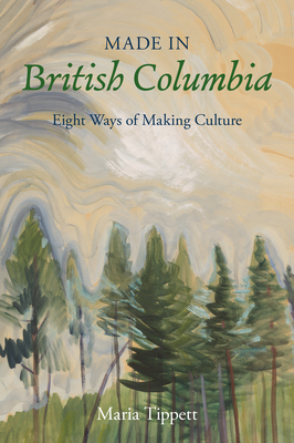 Made in British Columbia: Eight Ways of Making Culture - Tippett, Maria