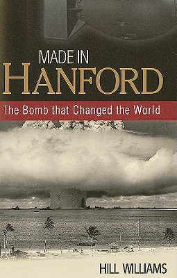 Made in Hanford: The Bomb That Changed the World - Williams, Hill