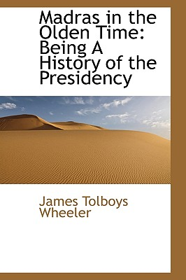 Madras in the Olden Time: Being a History of the Presidency - Wheeler, James Tolboys